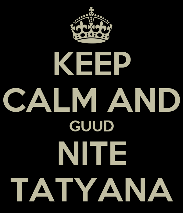 KEEP CALM AND GUUD NITE TATYANA