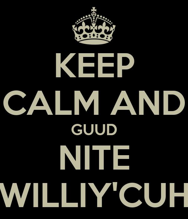 KEEP CALM AND GUUD NITE WILLIY'CUH