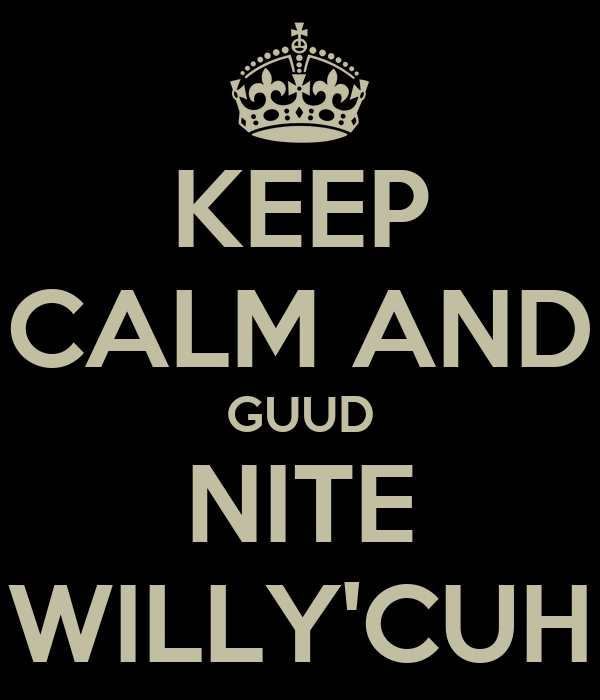 KEEP CALM AND GUUD NITE WILLY'CUH