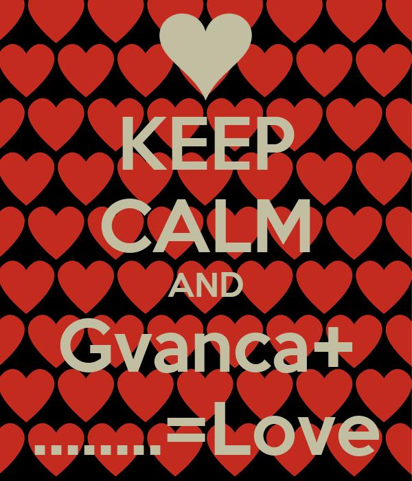 KEEP CALM AND Gvanca+ ........=Love