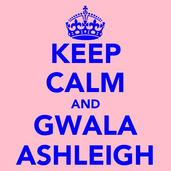 KEEP CALM AND GWALA ASHLEIGH