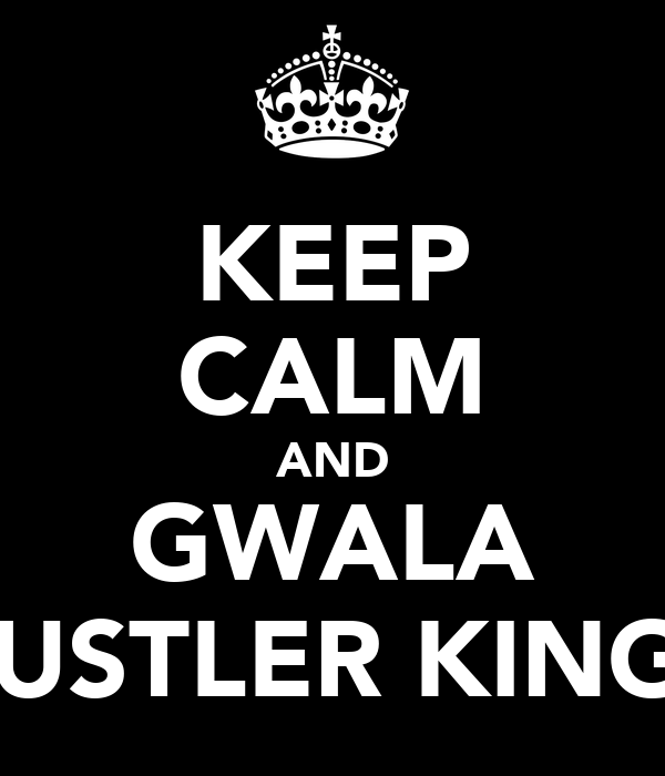 KEEP CALM AND GWALA HUSTLER KINGZ