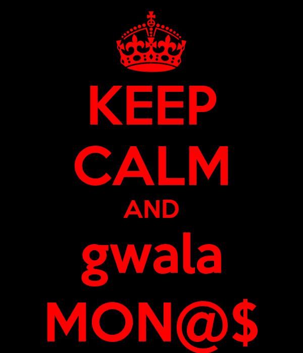 KEEP CALM AND gwala MON@$