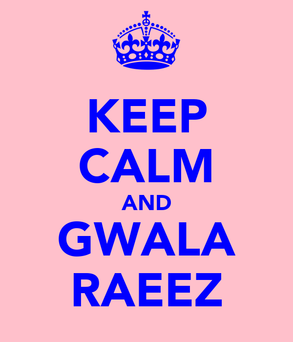KEEP CALM AND GWALA RAEEZ