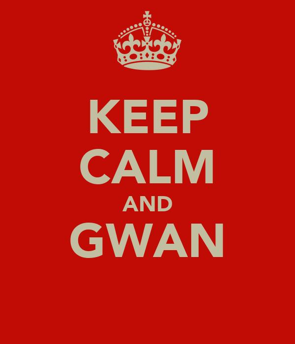 KEEP CALM AND GWAN