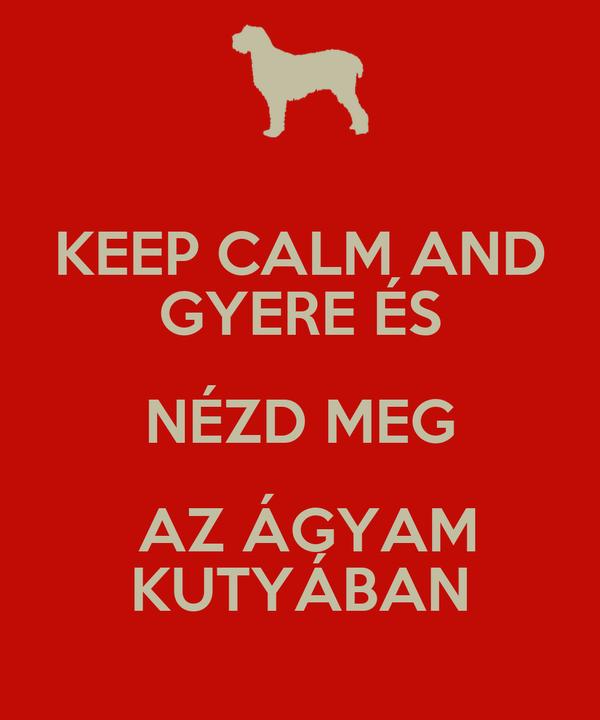 KEEP CALM AND GYERE ÉS NÉZD MEG  AZ ÁGYAM KUTYÁBAN
