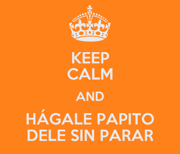 KEEP CALM AND HÁGALE PAPITO DELE SIN PARAR