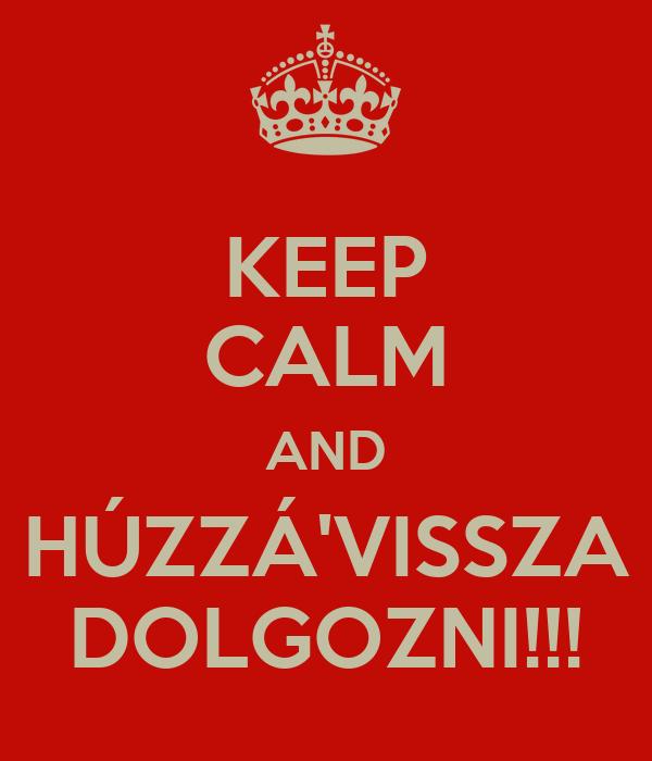 KEEP CALM AND HÚZZÁ'VISSZA DOLGOZNI!!!