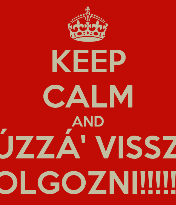 KEEP CALM AND HÚZZÁ' VISSZA DOLGOZNI!!!!!!!!!