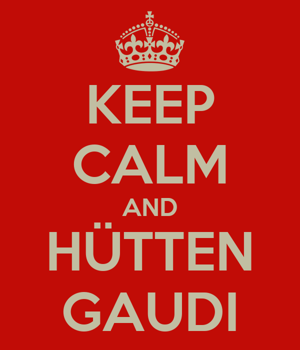 KEEP CALM AND HÜTTEN GAUDI