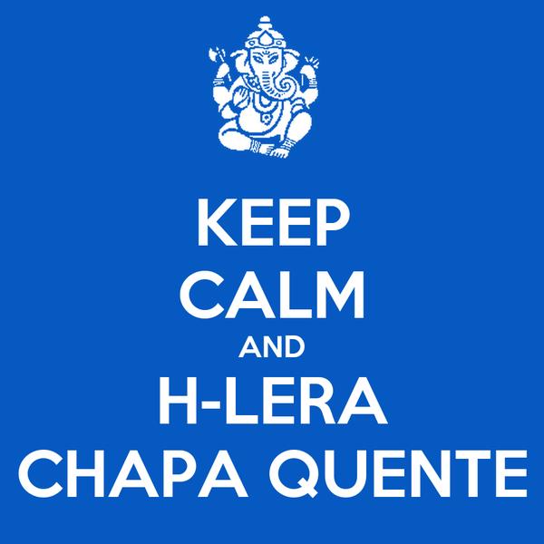 KEEP CALM AND H-LERA CHAPA QUENTE
