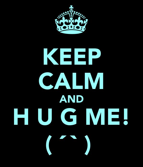 KEEP CALM AND H U G ME! (з´⌣`ε)