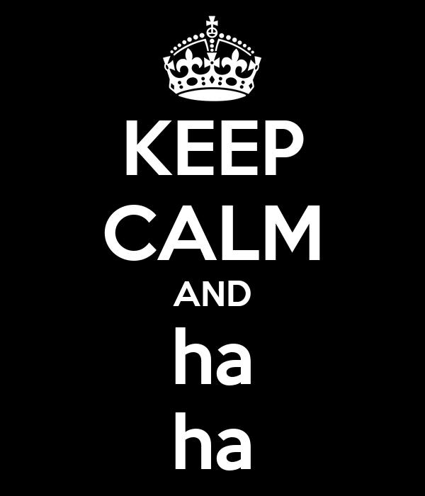 KEEP CALM AND ha ha