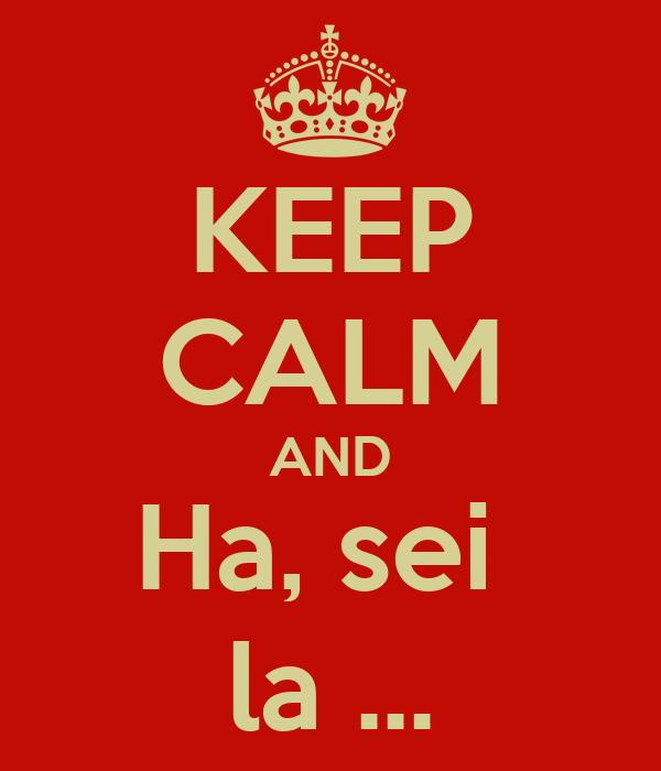 KEEP CALM AND Ha, sei  la ...