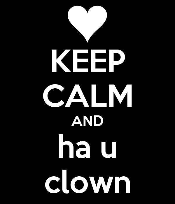 KEEP CALM AND ha u clown