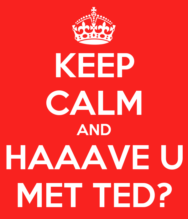 KEEP CALM AND HAAAVE U MET TED?