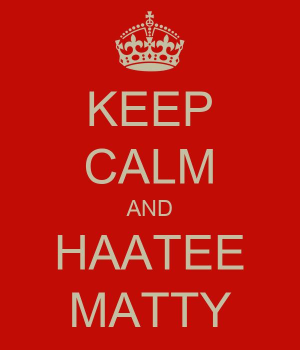 KEEP CALM AND HAATEE MATTY