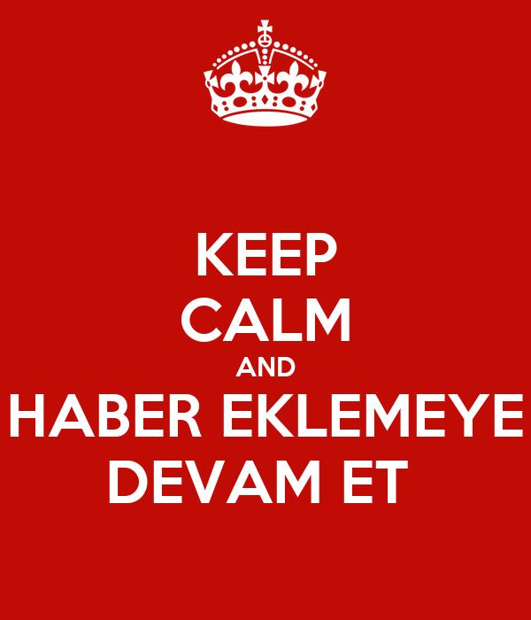 KEEP CALM AND HABER EKLEMEYE DEVAM ET