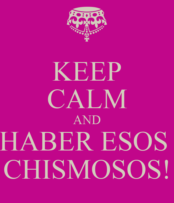 KEEP CALM AND HABER ESOS  CHISMOSOS!