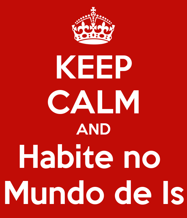 KEEP CALM AND Habite no  Mundo de Is