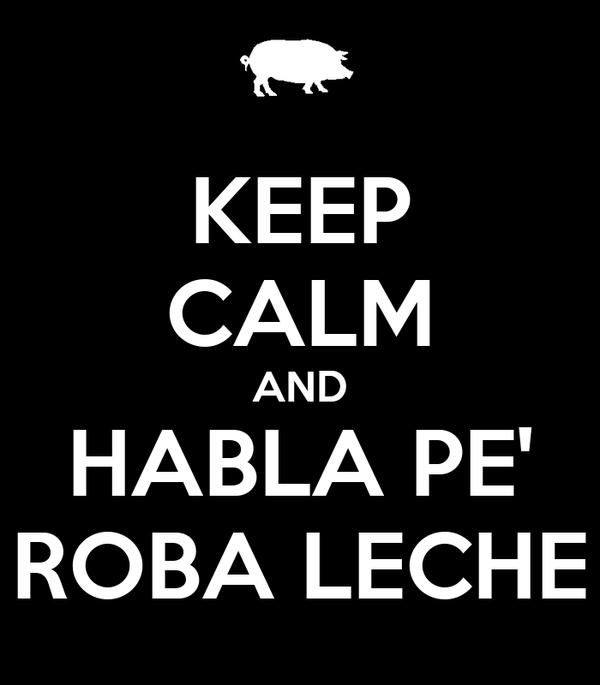 KEEP CALM AND HABLA PE' ROBA LECHE