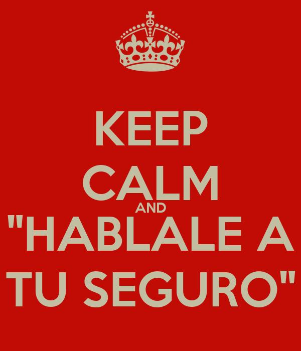"""KEEP CALM AND """"HABLALE A TU SEGURO"""""""