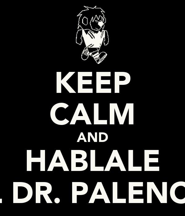 KEEP CALM AND HABLALE AL DR. PALENCIA