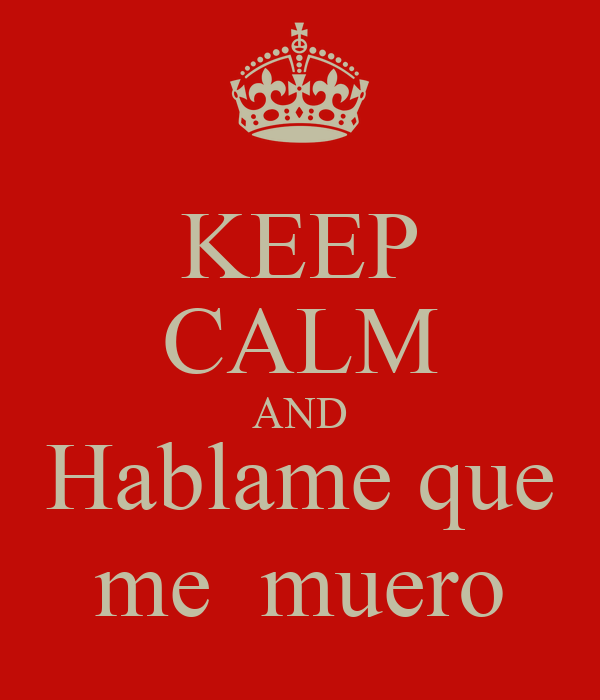 KEEP CALM AND Hablame que me  muero