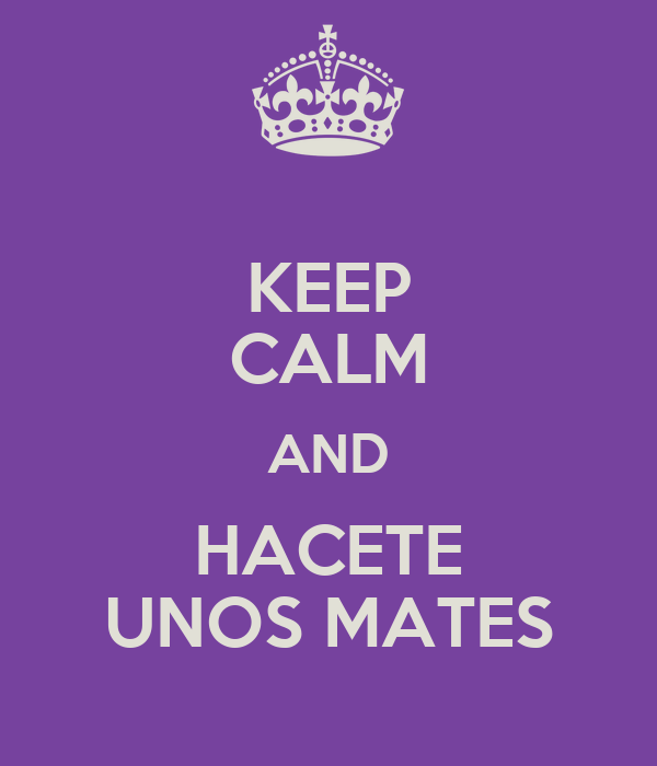 KEEP CALM AND HACETE UNOS MATES