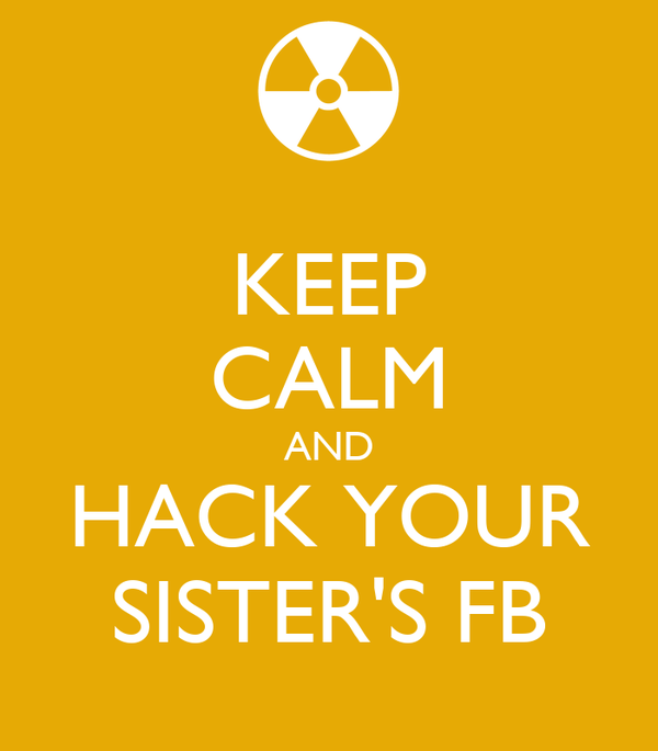 KEEP CALM AND HACK YOUR SISTER'S FB