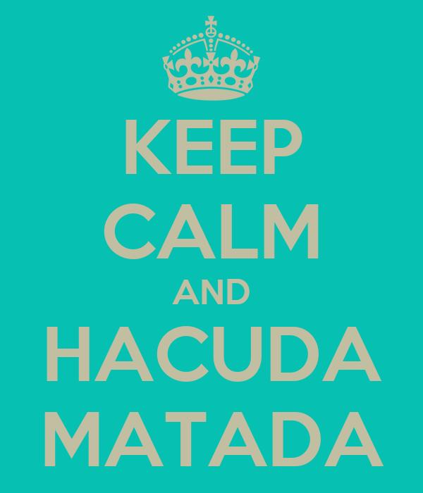 KEEP CALM AND HACUDA MATADA