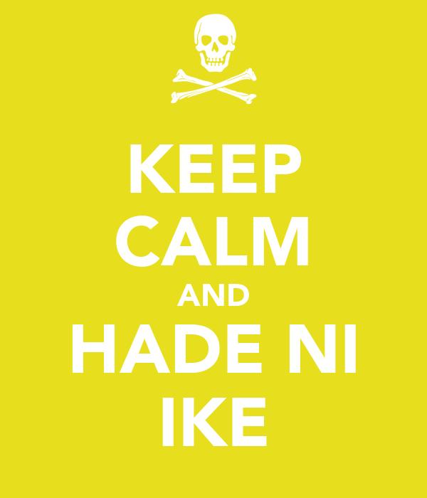 KEEP CALM AND HADE NI IKE