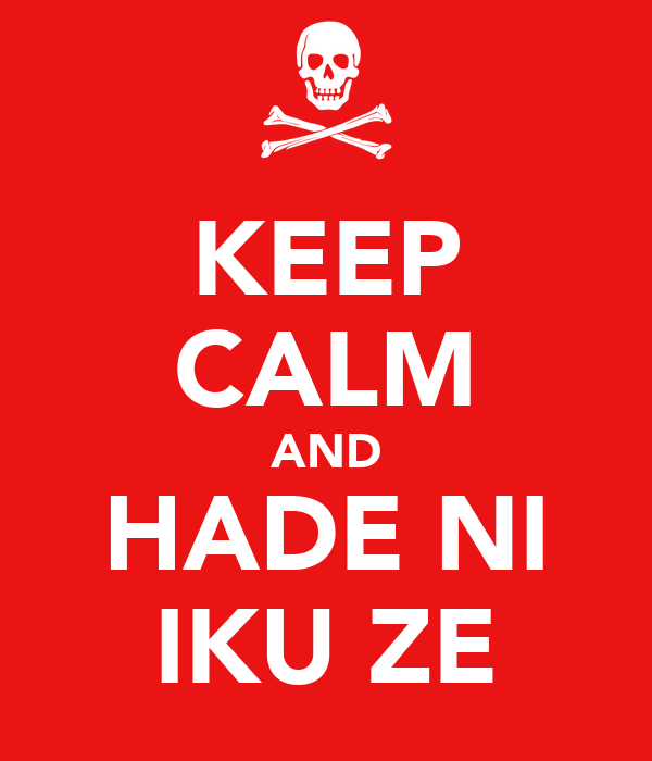 KEEP CALM AND HADE NI IKU ZE