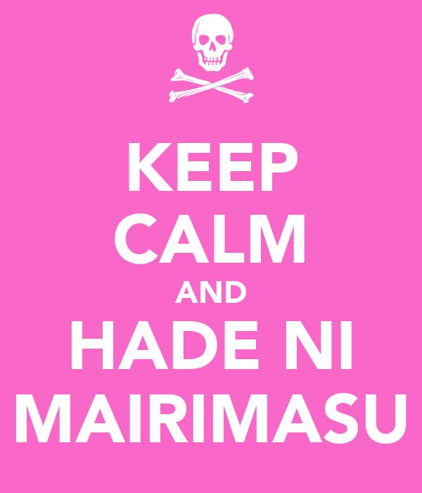 KEEP CALM AND HADE NI MAIRIMASU