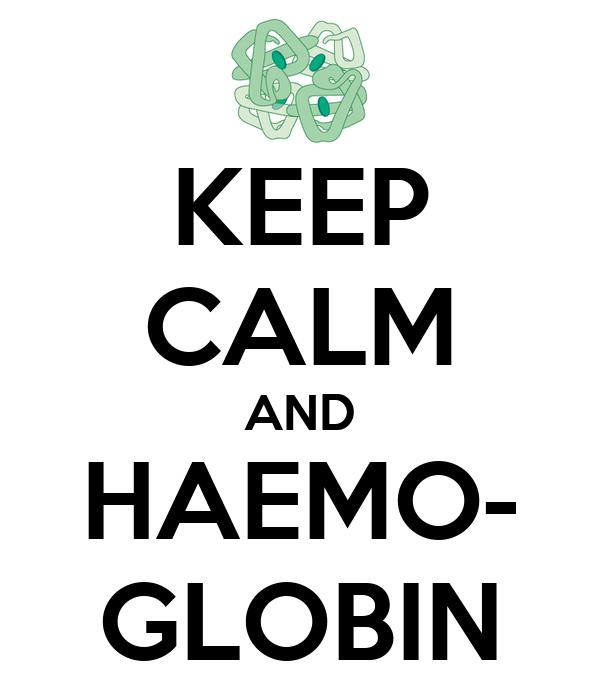 KEEP CALM AND HAEMO- GLOBIN