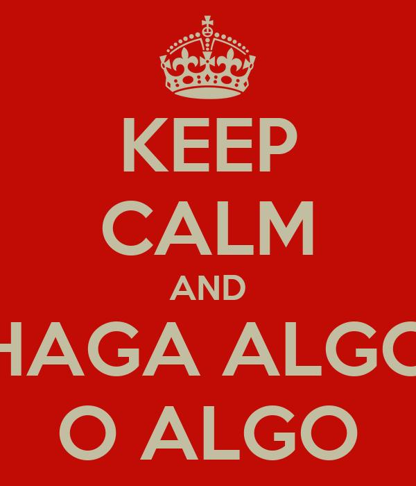 KEEP CALM AND HAGA ALGO O ALGO
