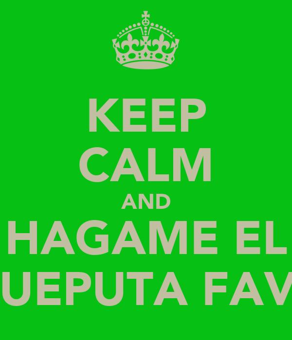 KEEP CALM AND HAGAME EL HIJUEPUTA FAVOR