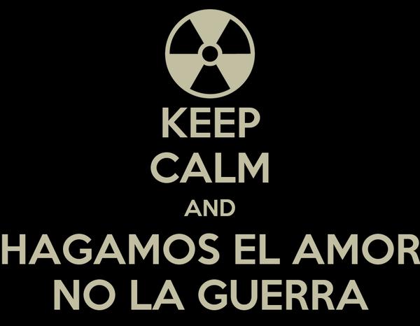 KEEP CALM AND HAGAMOS EL AMOR NO LA GUERRA