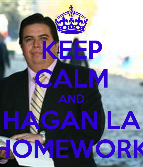KEEP CALM AND HAGAN LA HOMEWORK