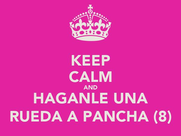 KEEP CALM AND HAGANLE UNA RUEDA A PANCHA (8)