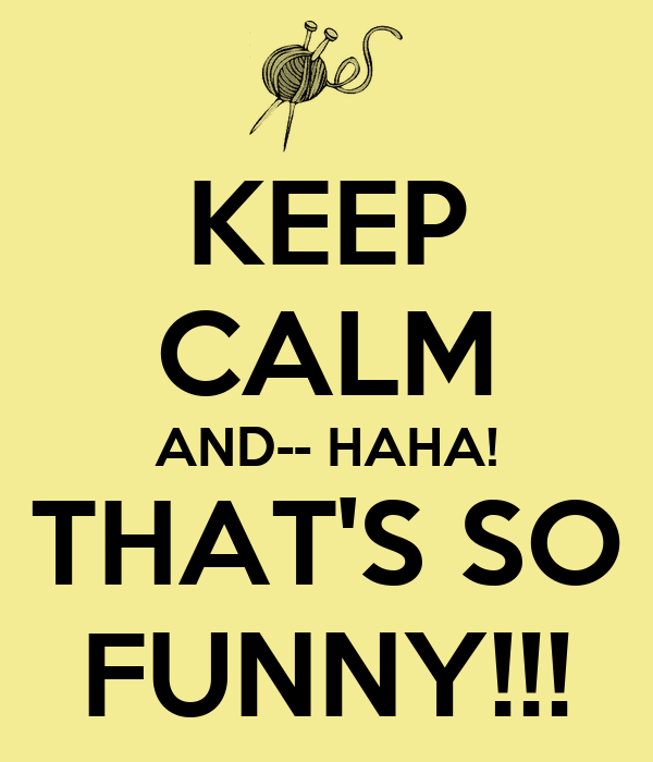 KEEP CALM AND-- HAHA! THAT'S SO FUNNY!!!