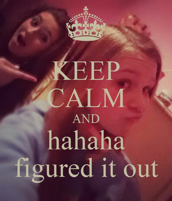 KEEP CALM AND hahaha figured it out