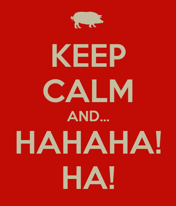 KEEP CALM AND... HAHAHA! HA!