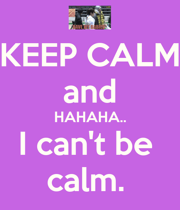 KEEP CALM and HAHAHA.. I can't be  calm.