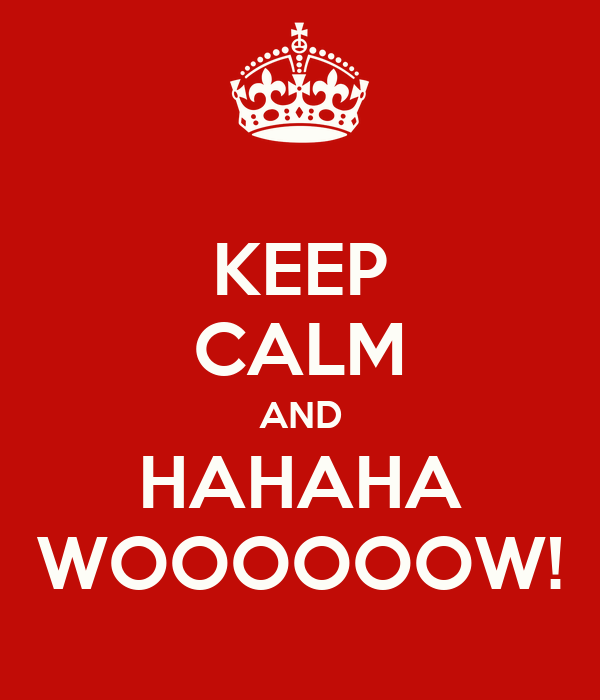 KEEP CALM AND HAHAHA WOOOOOOW!