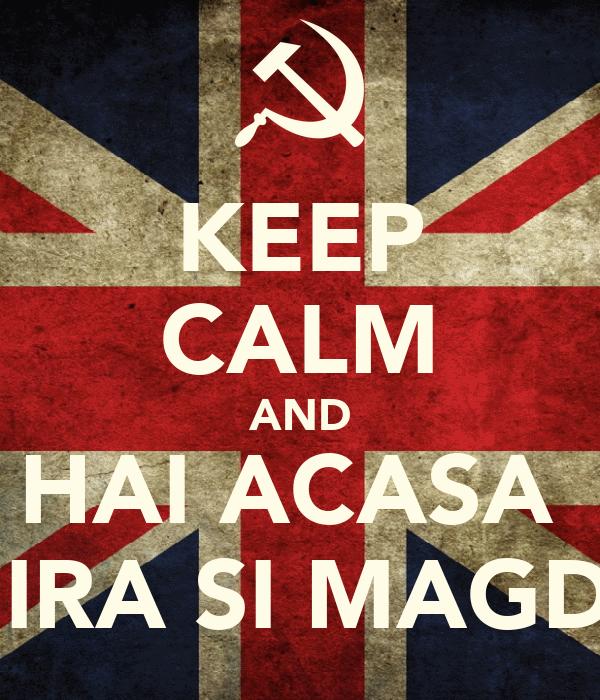 KEEP CALM AND HAI ACASA  MIRA SI MAGDA