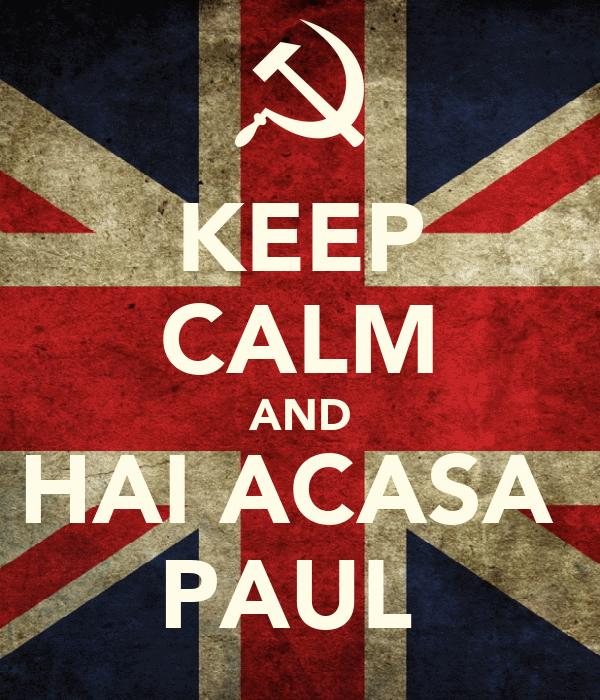 KEEP CALM AND HAI ACASA  PAUL