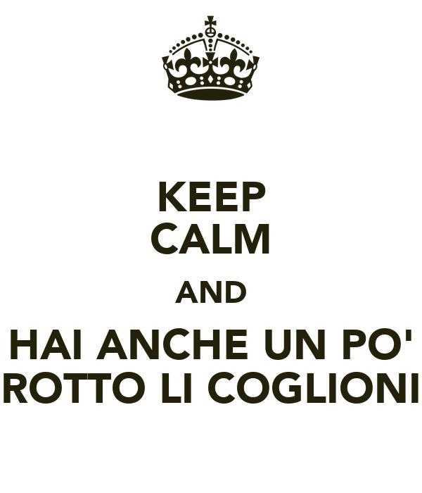 KEEP CALM AND HAI ANCHE UN PO' ROTTO LI COGLIONI