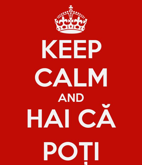 KEEP CALM AND HAI CĂ POȚI