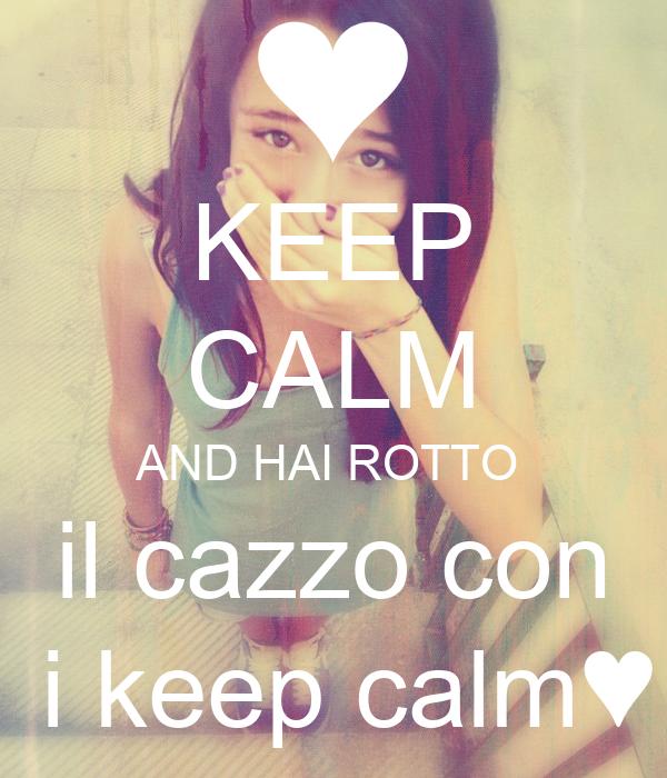 KEEP CALM AND HAI ROTTO  il cazzo con  i keep calm♥